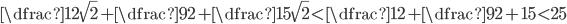 \dfrac{1}{2\sqrt{2}}+\dfrac{9}{2}+\dfrac{15}{\sqrt{2}}<\dfrac{1}{2}+\dfrac{9}{2}+15<25