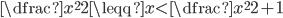 \dfrac{x^2}{2}\leqq x\lt\dfrac{x^{2}}{2}+1