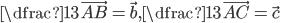 \dfrac13\vec{AB}=\vec{b},\dfrac13\vec{AC}=\vec{c}