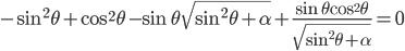 \displaystyle  -\sin^2{\theta}+\cos^2{\theta}  -  \sin{\theta}\sqrt{\sin^2{\theta}+\alpha}+\frac{\sin{\theta}\cos^2{\theta}}{\sqrt{\sin^2{\theta}+\alpha}} = 0