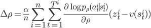 \displaystyle \Delta \rho = \frac{\alpha}{n} \sum_{i=1}^n \sum_{t=1}^{T^i} \frac{\partial \log p_\rho (a_t^i \mid s_t^i)}{\partial \rho} (z_t^i - v(s_t^i))