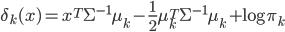 \displaystyle \begin{align} \delta_k(x)=x^{T}\Sigma^{-1}\mu_k-\frac{1}{2}\mu_k^{T}\Sigma^{-1}\mu_k+\log \pi_k \end{align}