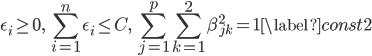 \displaystyle \begin{align} \epsilon_i \geq 0,\ \sum_{i=1}^{n}\epsilon_i \leq C,\ \sum_{j=1}^{p}\sum_{k=1}^{2}\beta_{jk}^{2}=1 \label{const2} \end{align}