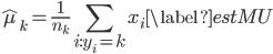 \displaystyle \begin{align} \hat{\mu}_k=\frac{1}{n_k}\sum_{i:y_i=k}x_i \label{estMU} \end{align}