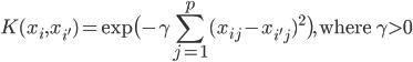 \displaystyle \begin{align} K(x_i,x_{i'})=\exp \bigl(-\gamma \sum_{j=1}^{p}{(x_{ij}-x_{i'j})}^{2} \bigr),\ \mbox{where }\gamma > 0 \end{align}