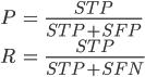 \displaystyle \begin{align} P&=\frac{\mathit{STP}}{\mathit{STP}+\mathit{SFP}} \\ R&=\frac{\mathit{STP}}{\mathit{STP}+\mathit{SFN}} \end{align}