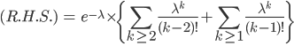 \displaystyle \begin{eqnarray} (R.H.S.) &=& e^{-\lambda}\times \{ \sum_{k\ge 2}\frac{\lambda^k}{(k-2)!}+\sum_{k\ge 1}\frac{\lambda^k}{(k-1)!}\}\\ \end{eqnarray}