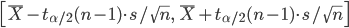 \displaystyle \left[ \overline{X} - t_{\alpha/2}(n - 1) \cdot s / \sqrt{n} ,\  \overline{X} + t_{\alpha/2}(n - 1) \cdot s / \sqrt{n} \right]