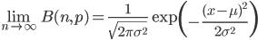 \displaystyle \lim_{n \to \infty} B(n,p) = \frac{1}{\sqrt{2\pi\sigma^2}}\exp\left(-\frac{(x-\mu)^2}{2\sigma^2}\right)