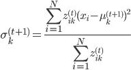 \displaystyle \sigma_{k}^{(t+1)} = \frac{\sum_{i=1}^{N}z_{ik}^{(t)}(x_{i} - \mu_{k}^{(t+1)})^2}{\sum_{i=1}^{N}z_{ik}^{(t)}}