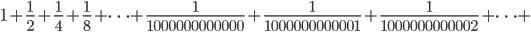 \displaystyle 1+\frac{1}{2}+\frac{1}{4}+\frac{1}{8}+\cdots  + \frac{1}{1000000000000}+ \frac{1}{1000000000001}+\frac{1}{1000000000002}+\cdots +