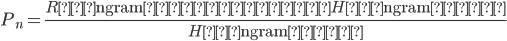 \displaystyle P_n=\frac{Rの\mathrm{ngram}に含まれるHの\mathrm{ngram}の数}{Hの\mathrm{ngram}の数}
