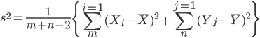 \displaystyle s^{2} = \frac {1}{m + n - 2} \left\{    \sum_{m}^{i=1} (X_{i} - \overline{X})^{2} +   \sum_{n}^{j=1} (Y_{j} - \overline{Y})^{2} \right \}