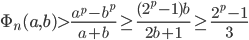 \displaystyle  \Phi_n(a, b) > \frac{a^p-b^p}{a+b} \geq \frac{(2^p-1)b}{2b+1} \geq \frac{2^p-1}{3}