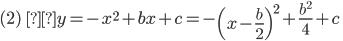 \displaystyle (2)\; \;y=-x^2+bx+c=-\left( x-\frac{b }{2 }\right) ^2+\frac{b^2 }{4 }+c\;