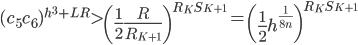 \displaystyle (c_5c_6)^{h^3+LR} > \left(\frac{1}{2}\frac{R}{R_{K+1}}\right)^{R_KS_{K+1}}=\left(\frac{1}{2}h^{\frac{1}{8n}}\right)^{R_KS_{K+1}}