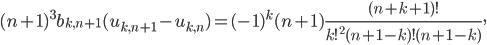 \displaystyle (n+1)^3b_{k, n+1}(u_{k, n+1}-u_{k, n}) = (-1)^k(n+1)\frac{(n+k+1)!}{k!^2(n+1-k)!(n+1-k)},