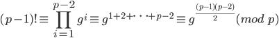 \displaystyle (p-1)!\equiv\prod_{i=1}^{p-2}g^i\equiv g^{1+2+\cdots+p-2}\equiv g^{\frac{(p-1)(p-2)}{2}}(mod\ p)