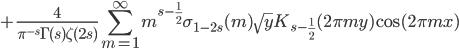 \displaystyle +\frac{4}{\pi^{-s}\Gamma(s)\zeta(2s)}\sum_{m=1}^{\infty} m^{s-\frac{1}{2}}\sigma_{1-2s}(m)\sqrt{y}K_{s-\frac{1}{2}}(2\pi my)\cos(2\pi mx)