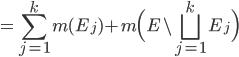 \displaystyle = \sum_{j=1}^{k}m(E_{j}) + m \Big( E \setminus \bigsqcup_{j=1}^{k} E_{j} \Big)