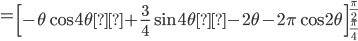 \displaystyle =\left[ -\theta \cos 4\theta+\frac{3 }{4 } \sin 4\theta-2\theta -2 \pi \cos 2\theta \right]_{\frac{\pi }{4 } }^{\frac{\pi }{2 } }