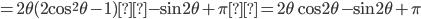 \displaystyle =2 \theta (2\cos^2 \theta -1) - \sin 2\theta+ \pi= 2\theta \cos 2\theta - \sin 2\theta + \pi