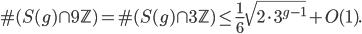 \displaystyle \#(S(g) \cap 9\mathbb{Z}) = \#(S(g) \cap 3\mathbb{Z}) \leq \frac{1}{6}\sqrt{2\cdot 3^{g-1}}+O(1).