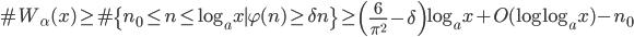 \displaystyle \#W_{\alpha}(x) \geq \#\{ n_0 \leq n \leq \log_a x \mid \varphi (n) \geq \delta n\}\geq \left( \frac{6}{\pi^2}-\delta \right) \log_a x + O(\log \log_a x) -n_0