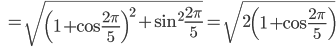 \displaystyle \; \; =\sqrt{ \left( 1+ \cos \frac{2\pi }{5 } \right)^2 + \sin ^2 \frac{2\pi }{5 } }=\sqrt{ 2 \left( 1+ \cos \frac{2\pi }{5 } \right) }