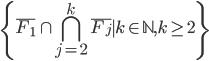 \displaystyle \{ \overline{F_{1}} \cap \bigcap_{j = 2}^{k} \overline{F_{j}} \mid k \in \mathbb{N},k \geq 2 \}