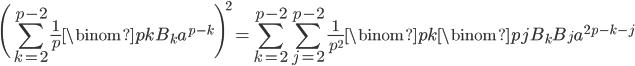 \displaystyle \Biggl(\sum_{k=2}^{p-2}\frac{1}{p}\binom{p}{k}B_ka^{p-k}\Biggr)^2 = \sum_{k=2}^{p-2}\sum_{j=2}^{p-2}\frac{1}{p^2}\binom{p}{k}\binom{p}{j}B_kB_ja^{2p-k-j}