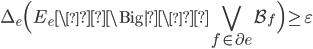 \displaystyle \Delta_e\Bigl(E_e \Big| \bigvee_{f \in \partial e}\mathcal{B}_f\Bigr) \geq \varepsilon