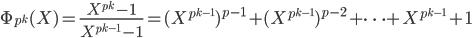 \displaystyle \Phi_{p^k}(X) = \frac{X^{p^k}-1}{X^{p^{k-1}}-1} = (X^{p^{k-1}})^{p-1}+(X^{p^{k-1}})^{p-2}+\cdots +X^{p^{k-1}}+1