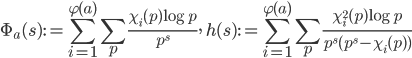 \displaystyle \Phi_a(s) := \sum_{i=1}^{\varphi(a)}\sum_p\frac{\chi_i(p)\log p}{p^s}, \ h(s):=\sum_{i=1}^{\varphi(a)}\sum_p\frac{\chi_i^2(p)\log p}{p^s(p^s-\chi_i(p) )}
