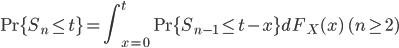 \displaystyle \Pr \{S_n \le t\} = \int ^{t} _{x=0} \Pr \{ S_{n-1} \le t-x \} d F_X(x) \quad (n \ge 2)