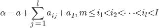 \displaystyle \alpha = a+\sum_{j=1}^la_{i_j} + a_I, \quad m \leq i_1 < i_2 < \cdots < i_l < I