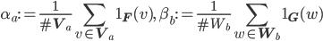 \displaystyle \alpha_a := \frac{1}{\#\mathbf{V}_a}\sum_{v \in \mathbf{V}_a}\mathbf{1}_{\mathbf{F}}(v), \quad \beta_b := \frac{1}{\#W_b}\sum_{w \in \mathbf{W}_b}\mathbf{1}_{\mathbf{G}}(w)