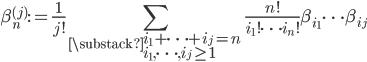\displaystyle \beta_n^{(j)}:=\frac{1}{j!}\sum_{\substack{i_1+\dots+i_j=n \\ i_1, \dots, i_j \geq 1}}\frac{n!}{i_1!\cdots i_n!}\beta_{i_1}\cdots \beta_{i_j}