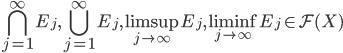 \displaystyle \bigcap_{j=1}^{\infty} E_{j} ,\bigcup_{j=1}^{\infty}E_{j},\limsup_{j \to \infty}E_{j},\liminf_{j \to \infty}E_{j} \in {\cal F}(X)