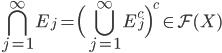 \displaystyle \bigcap_{j=1}^{\infty} E_{j} =\Bigl( \bigcup_{j=1}^{\infty}E_{j}^{c} \Bigr)^{c} \in {\cal F}(X)