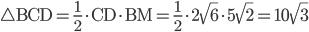 \displaystyle \bigtriangleup \mathrm{BCD}=\frac{1}{2}\cdot \mathrm{CD}\cdot \mathrm{BM}=\frac{1}{2}\cdot 2\sqrt{6}\cdot 5\sqrt{2}=10\sqrt{3}