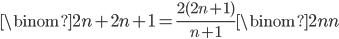 \displaystyle \binom{2n+2}{n+1} = \frac{2(2n+1)}{n+1}\binom{2n}{n}