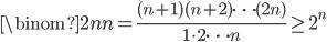 \displaystyle \binom{2n}{n} = \frac{(n+1)(n+2)\cdots (2n)}{1 \cdot 2 \cdots n} \geq 2^n
