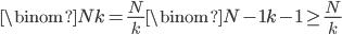 \displaystyle \binom{N}{k}=\frac{N}{k}\binom{N-1}{k-1}\geq \frac{N}{k}
