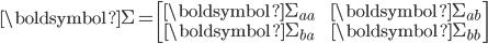 \displaystyle \boldsymbol{\Sigma} = \begin{bmatrix}\boldsymbol{\Sigma_{aa}} && \boldsymbol{\Sigma_{ab}} \\ \boldsymbol{\Sigma_{ba}} && \boldsymbol{\Sigma_{bb}} \end{bmatrix}