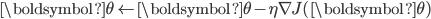 \displaystyle \boldsymbol{\theta} \leftarrow \boldsymbol{\theta} -\eta \nabla J(\boldsymbol{\theta})