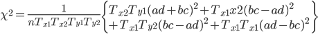\displaystyle \chi ^2 = \frac{1}{n T_{x1} T_{x2} T_{y1} T_{y2} } \left\{ T_{x2} T_{y1} (ad+bc)^2+ T_{x1}{x2} (bc-ad)^2   \\ \displaystyle~~~~+ T_{x1} T_{y2} (bc -ad)^2 + T_{x1}T_{x1}(ad-bc)^2 \right\}