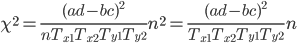 \displaystyle \chi ^2 =\frac{(ad-bc)^2}{n T_{x1} T_{x2} T_{y1} T_{y2} } n^2 = \frac{(ad-bc)^2}{T_{x1} T_{x2} T_{y1} T_{y2} } n
