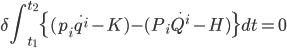 \displaystyle \delta\int_{t_{1}}^{t_{2}}\{(p_{i}\dot{q^{i}}-K)-(P_{i}\dot{Q^{i}}-H)\}dt=0