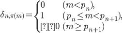 \displaystyle \delta_{n, \pi (m)} = \begin{cases}0 & (m < p_n), \\ 1 & (p_n \leq m < p_{n+1}), \\0 & (m \geq p_{n+1})\end{cases}